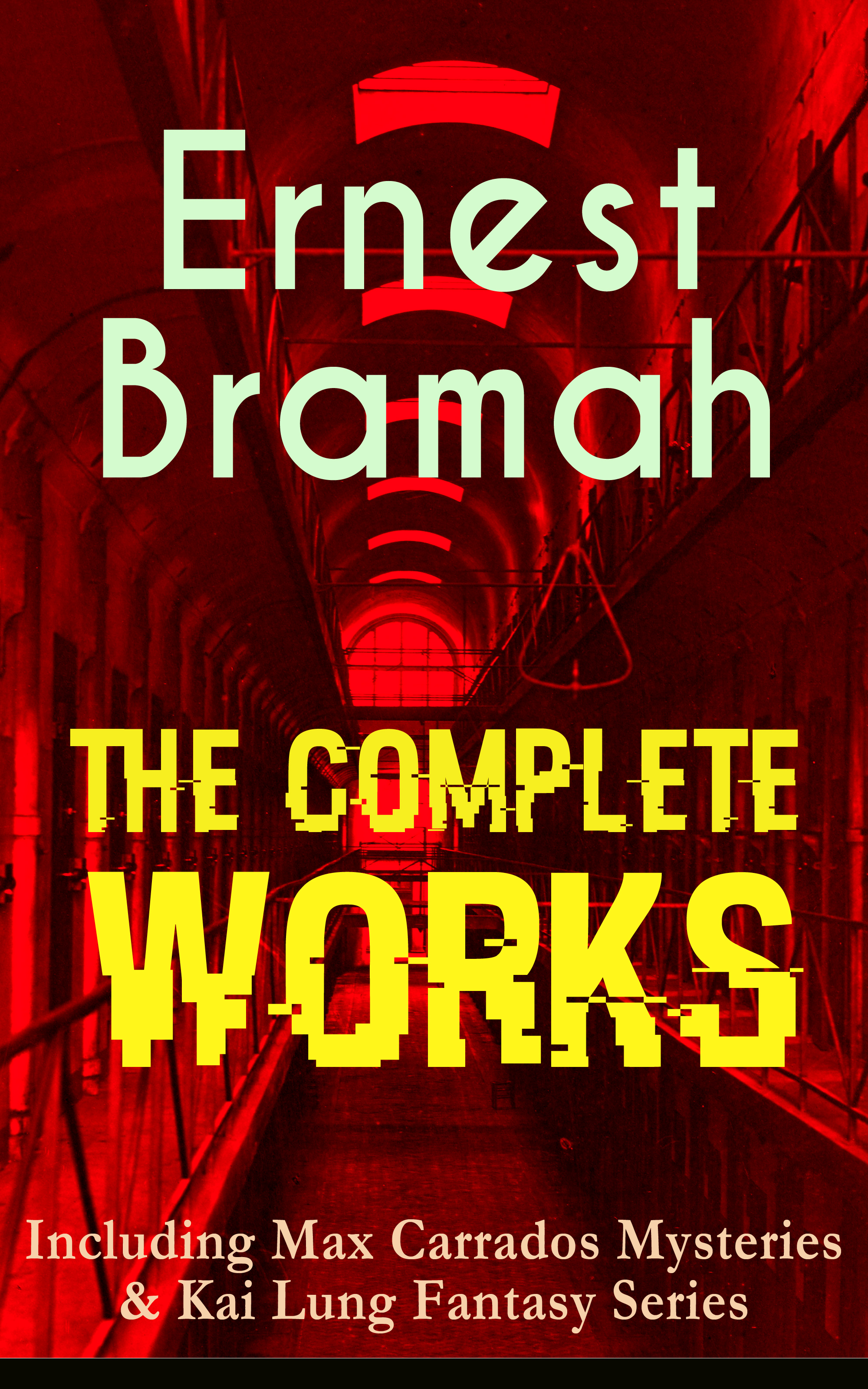 The Complete Works of Ernest Bramah (Including Max Carrados Mysteries #and# Kai Lung Fantasy Series)