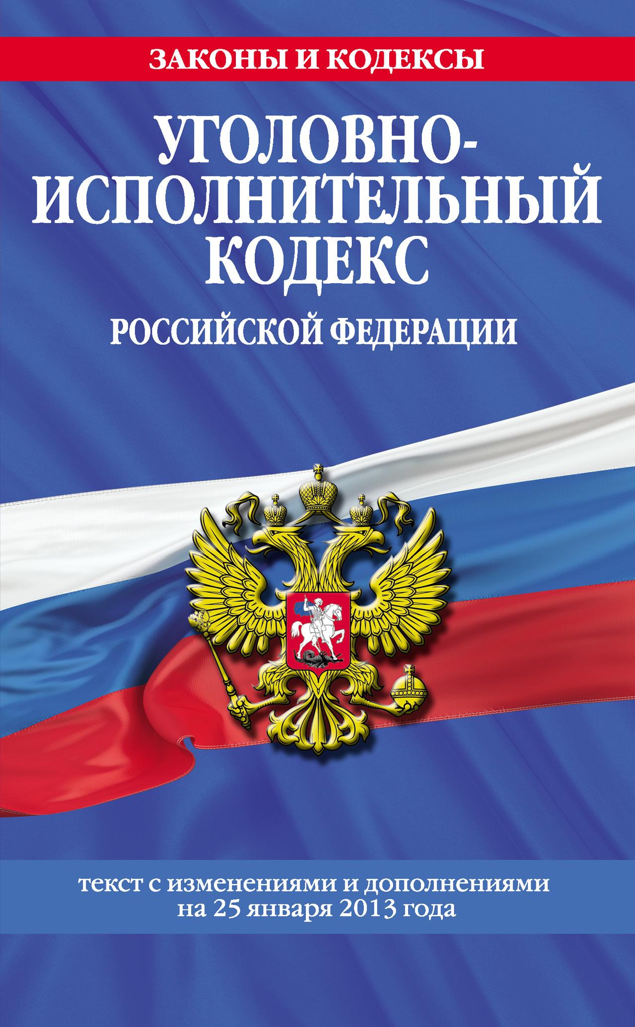 Уголовно-исполнительный кодекс Российской Федерации.Текст с изменениями и дополнениямина25 января2013года