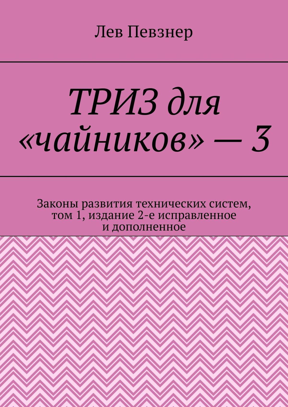 ТРИЗ для «чайников» – 3. Законы развития технических систем, том 1, издание 2-е исправленное и дополненное